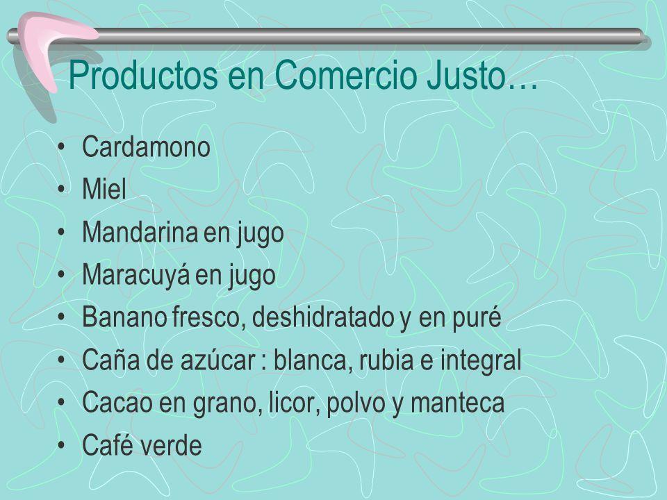 Productos en Comercio Justo… Cardamono Miel Mandarina en jugo Maracuyá en jugo Banano fresco, deshidratado y en puré Caña de azúcar : blanca, rubia e