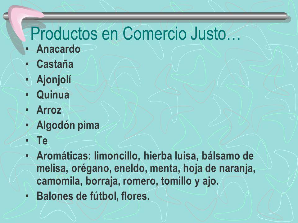 Productos en Comercio Justo… Anacardo Castaña Ajonjolí Quinua Arroz Algodón pima Te Aromáticas: limoncillo, hierba luisa, bálsamo de melisa, orégano,