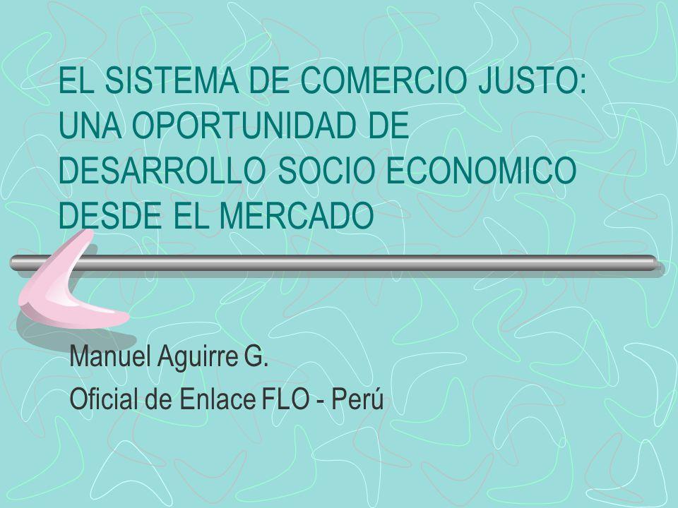 EL SISTEMA DE COMERCIO JUSTO: UNA OPORTUNIDAD DE DESARROLLO SOCIO ECONOMICO DESDE EL MERCADO Manuel Aguirre G. Oficial de Enlace FLO - Perú