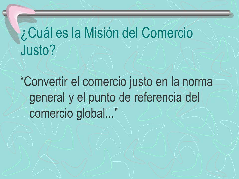 ¿Cuál es la Misión del Comercio Justo? Convertir el comercio justo en la norma general y el punto de referencia del comercio global...
