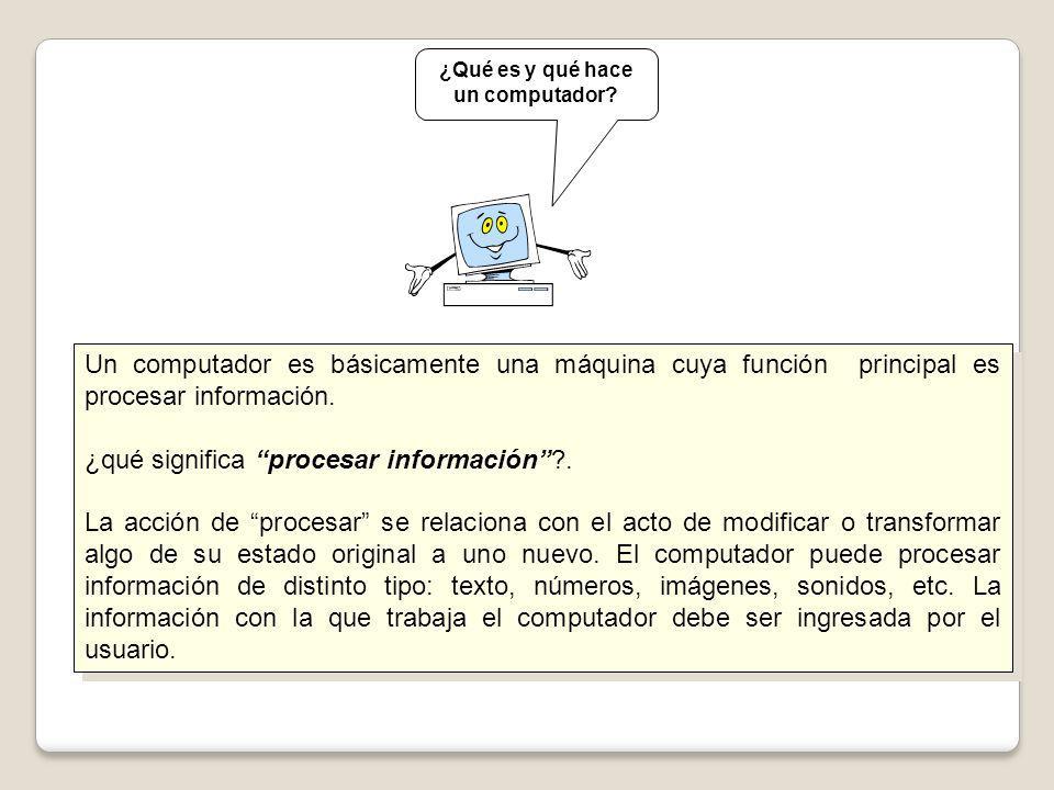 Un computador es básicamente una máquina cuya función principal es procesar información. ¿qué significa procesar información?. La acción de procesar s