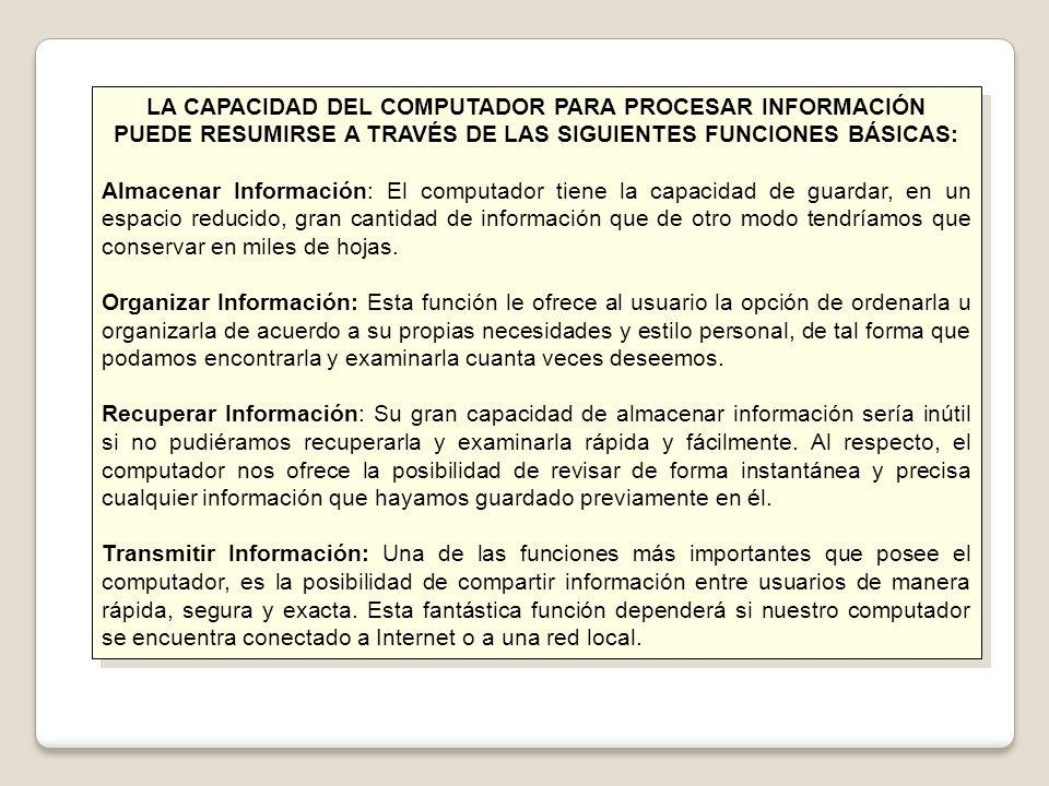 LA CAPACIDAD DEL COMPUTADOR PARA PROCESAR INFORMACIÓN PUEDE RESUMIRSE A TRAVÉS DE LAS SIGUIENTES FUNCIONES BÁSICAS: Almacenar Información: El computad