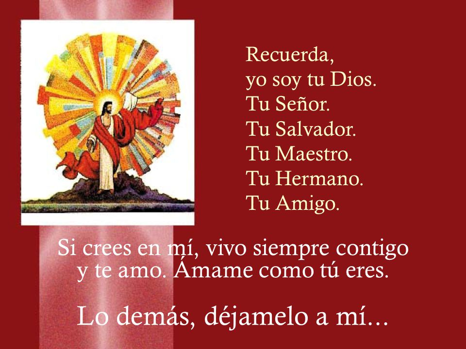 Recuerda, yo soy tu Dios. Tu Señor. Tu Salvador. Tu Maestro. Tu Hermano. Tu Amigo. Si crees en mí, vivo siempre contigo y te amo. Ámame como tú eres.