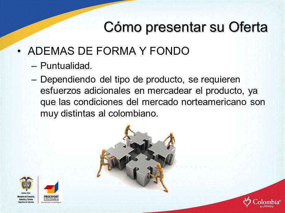 Cómo presentar su Oferta ADEMAS DE FORMA Y FONDO –Puntualidad. –Dependiendo del tipo de producto, se requieren esfuerzos adicionales en mercadear el p