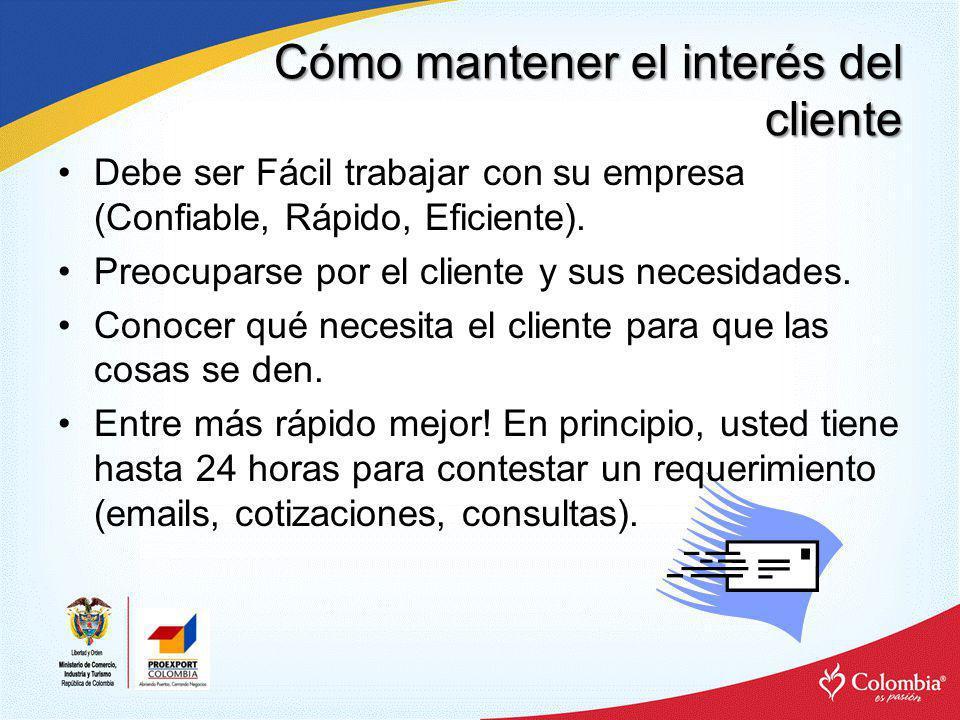 Cómo mantener el interés del cliente Debe ser Fácil trabajar con su empresa (Confiable, Rápido, Eficiente). Preocuparse por el cliente y sus necesidad