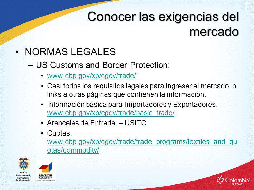 Conocer las exigencias del mercado NORMAS LEGALES –US Customs and Border Protection: www.cbp.gov/xp/cgov/trade/ Casi todos los requisitos legales para
