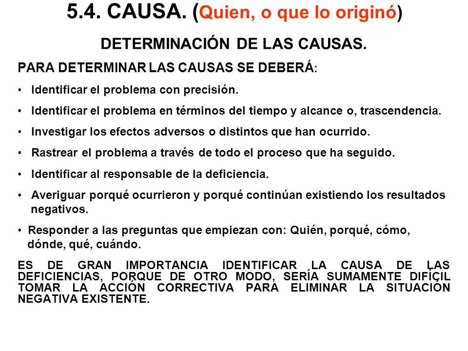5.4. CAUSA. ( Quien, o que lo originó) DETERMINACIÓN DE LAS CAUSAS. PARA DETERMINAR LAS CAUSAS SE DEBERÁ : Identificar el problema con precisión. Iden