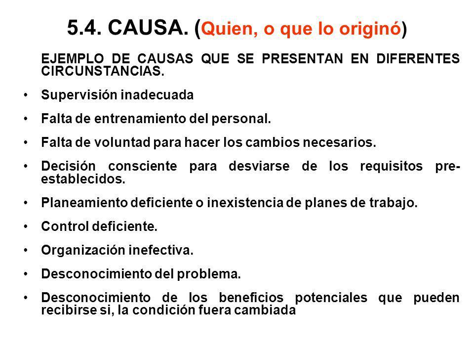 5.4. CAUSA. ( Quien, o que lo originó) EJEMPLO DE CAUSAS QUE SE PRESENTAN EN DIFERENTES CIRCUNSTANCIAS. Supervisión inadecuada Falta de entrenamiento
