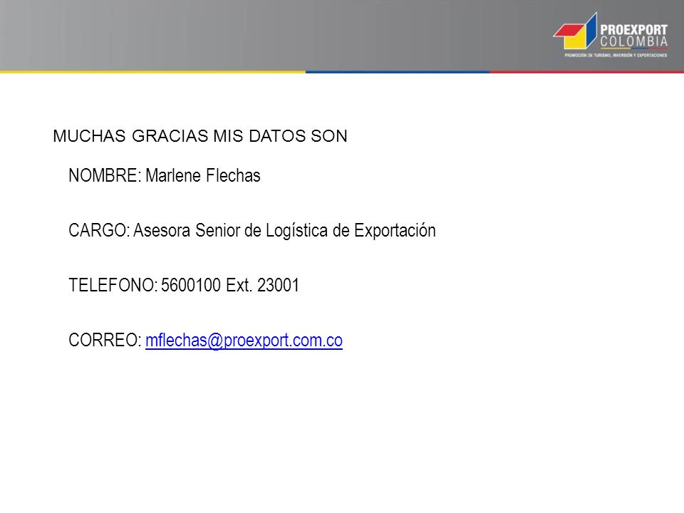 NOMBRE: Marlene Flechas CARGO: Asesora Senior de Logística de Exportación TELEFONO: 5600100 Ext. 23001 CORREO: mflechas@proexport.com.comflechas@proex