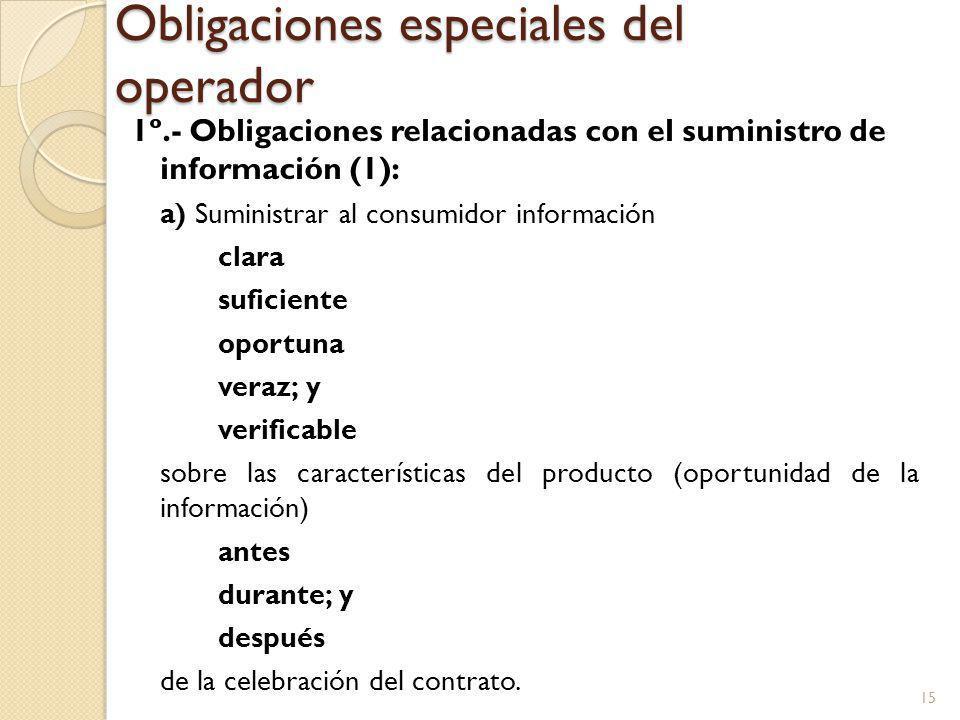 Obligaciones especiales del operador 1º.- Obligaciones relacionadas con el suministro de información (1): a) Suministrar al consumidor información clara suficiente oportuna veraz; y verificable sobre las características del producto (oportunidad de la información) antes durante; y después de la celebración del contrato.
