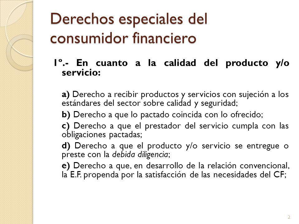Derechos especiales del consumidor financiero 1º.- En cuanto a la calidad del producto y/o servicio: a) Derecho a recibir productos y servicios con sujeción a los estándares del sector sobre calidad y seguridad; b) Derecho a que lo pactado coincida con lo ofrecido; c) Derecho a que el prestador del servicio cumpla con las obligaciones pactadas; d) Derecho a que el producto y/o servicio se entregue o preste con la debida diligencia; e) Derecho a que, en desarrollo de la relación convencional, la E.F.