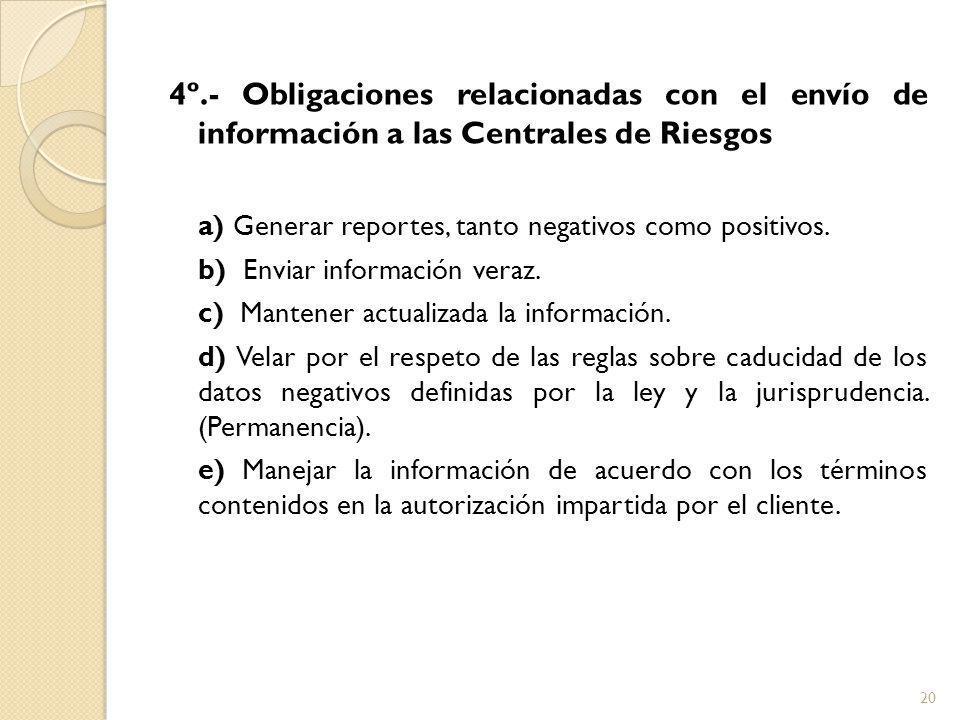 4º.- Obligaciones relacionadas con el envío de información a las Centrales de Riesgos a) Generar reportes, tanto negativos como positivos.