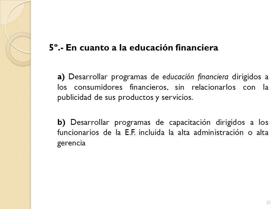 5º.- En cuanto a la educación financiera a) Desarrollar programas de educación financiera dirigidos a los consumidores financieros, sin relacionarlos con la publicidad de sus productos y servicios.