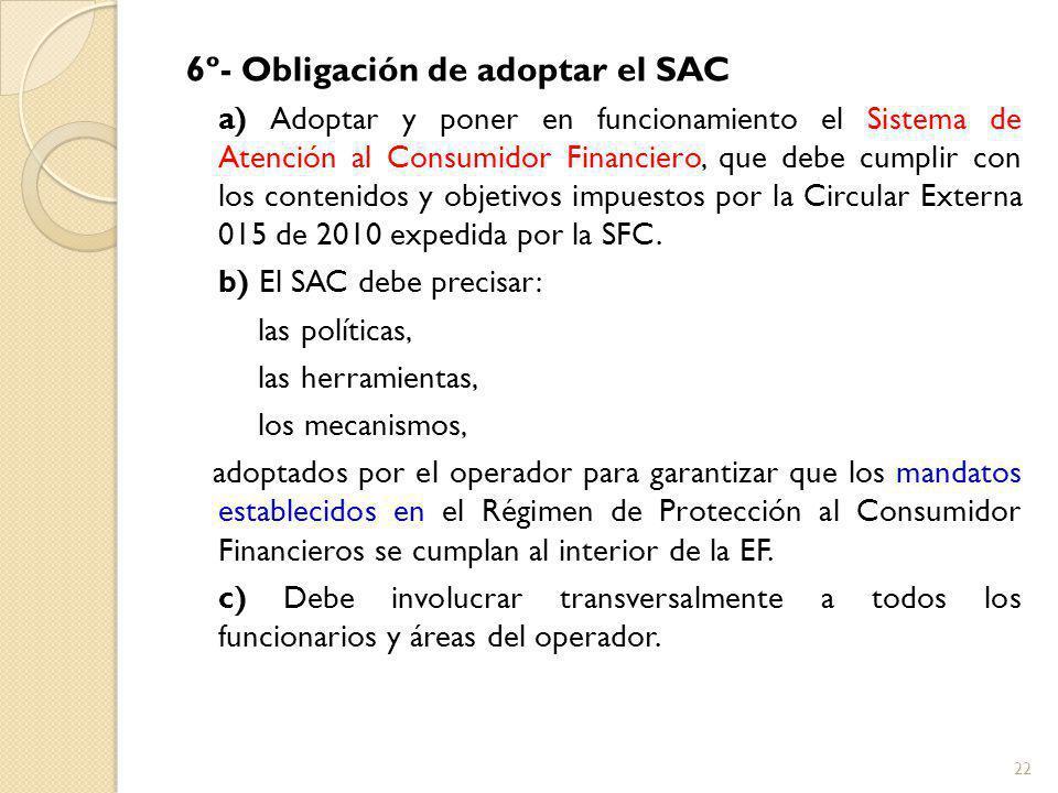 6º- Obligación de adoptar el SAC a) Adoptar y poner en funcionamiento el Sistema de Atención al Consumidor Financiero, que debe cumplir con los contenidos y objetivos impuestos por la Circular Externa 015 de 2010 expedida por la SFC.