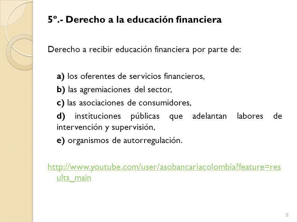 5º.- Derecho a la educación financiera Derecho a recibir educación financiera por parte de: a) los oferentes de servicios financieros, b) las agremiaciones del sector, c) las asociaciones de consumidores, d) instituciones públicas que adelantan labores de intervención y supervisión, e) organismos de autorregulación.