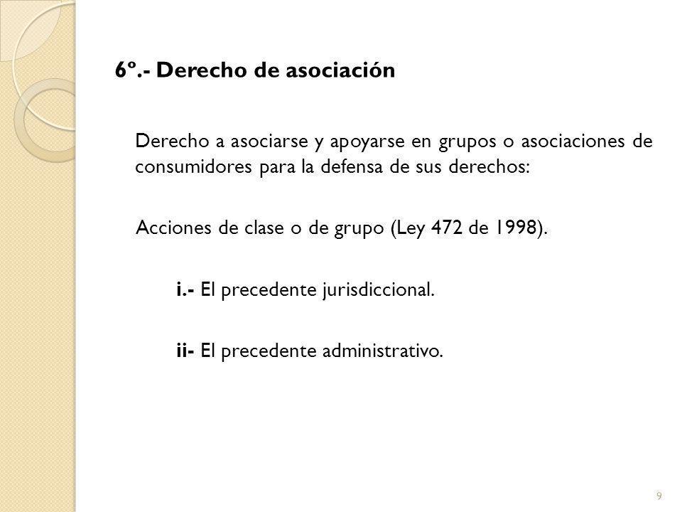 6º.- Derecho de asociación Derecho a asociarse y apoyarse en grupos o asociaciones de consumidores para la defensa de sus derechos: Acciones de clase o de grupo (Ley 472 de 1998).