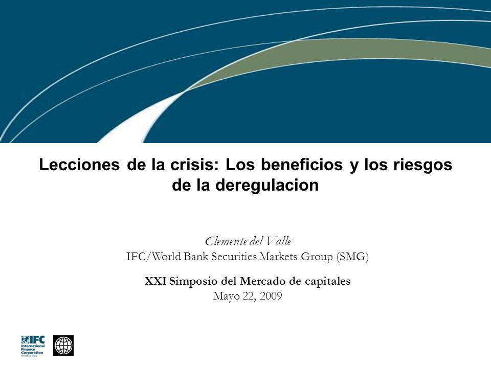 Lecciones de la crisis: Los beneficios y los riesgos de la deregulacion Clemente del Valle IFC/World Bank Securities Markets Group (SMG) XXI Simposio del Mercado de capitales Mayo 22, 2009