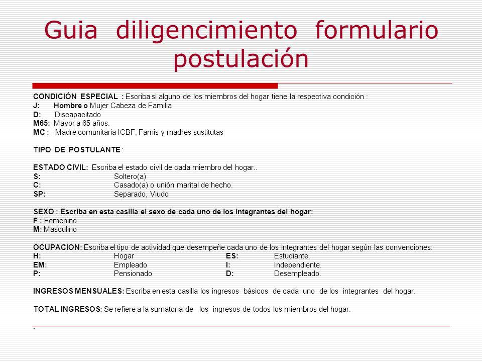 Guia diligencimiento formulario postulación CONDICIÓN ESPECIAL : Escriba si alguno de los miembros del hogar tiene la respectiva condición : J: Hombre o Mujer Cabeza de Familia D: Discapacitado M65: Mayor a 65 años.