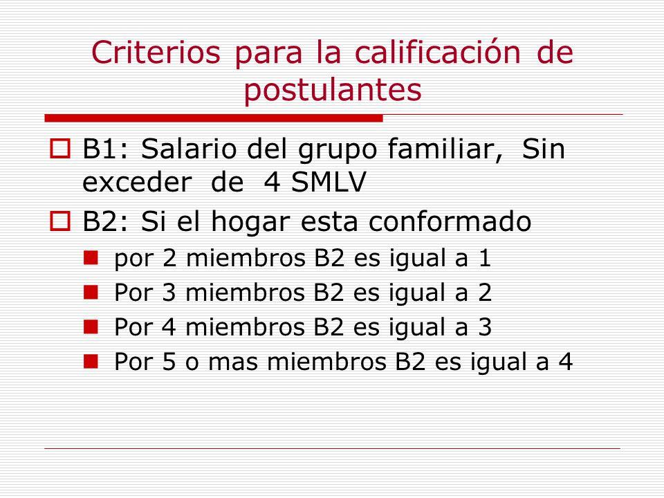 Criterios para la calificación de postulantes B1: Salario del grupo familiar, Sin exceder de 4 SMLV B2: Si el hogar esta conformado por 2 miembros B2 es igual a 1 Por 3 miembros B2 es igual a 2 Por 4 miembros B2 es igual a 3 Por 5 o mas miembros B2 es igual a 4