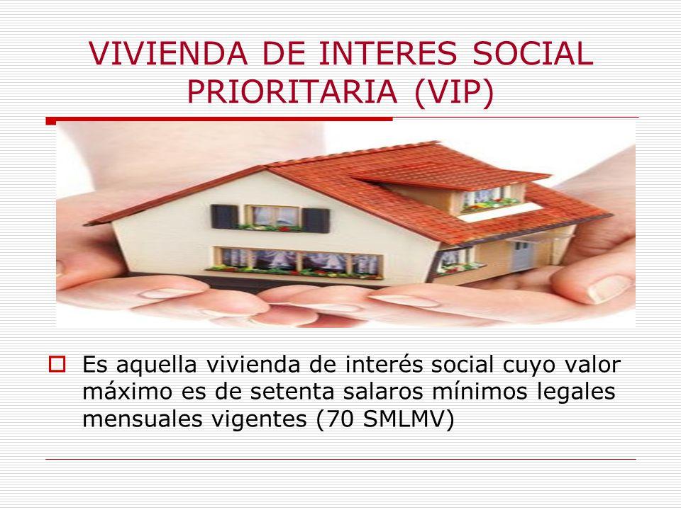 VIVIENDA DE INTERES SOCIAL PRIORITARIA (VIP) Es aquella vivienda de interés social cuyo valor máximo es de setenta salaros mínimos legales mensuales vigentes (70 SMLMV)
