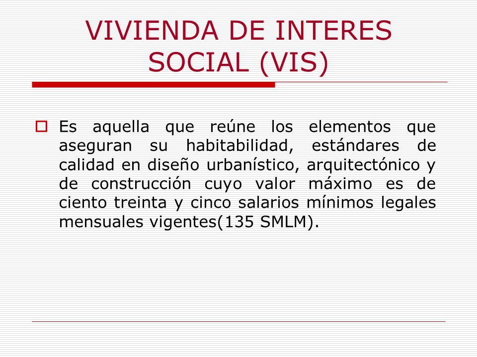VIVIENDA DE INTERES SOCIAL (VIS) Es aquella que reúne los elementos que aseguran su habitabilidad, estándares de calidad en diseño urbanístico, arquitectónico y de construcción cuyo valor máximo es de ciento treinta y cinco salarios mínimos legales mensuales vigentes(135 SMLM).