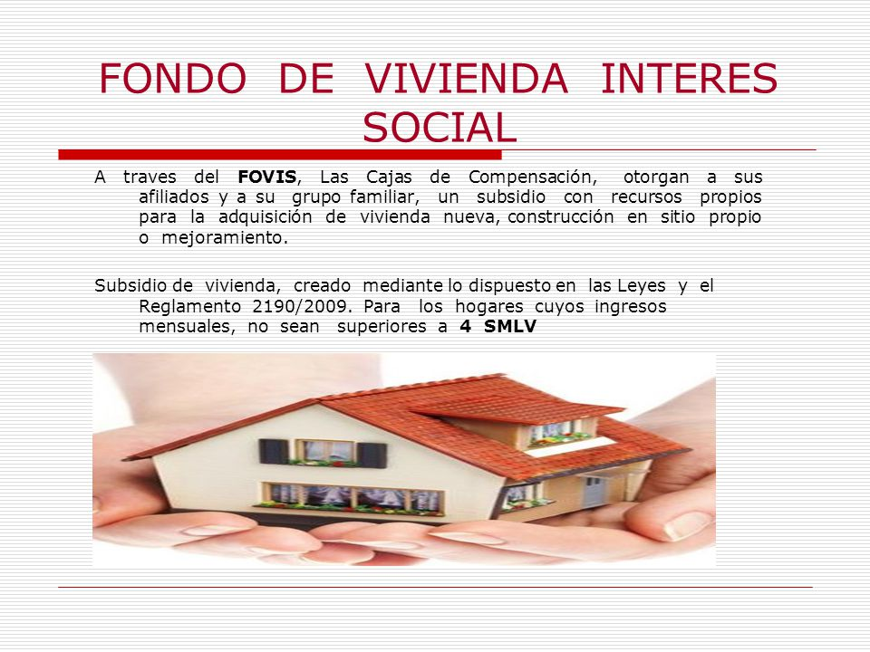 FONDO DE VIVIENDA INTERES SOCIAL A traves del FOVIS, Las Cajas de Compensación, otorgan a sus afiliados y a su grupo familiar, un subsidio con recursos propios para la adquisición de vivienda nueva, construcción en sitio propio o mejoramiento.