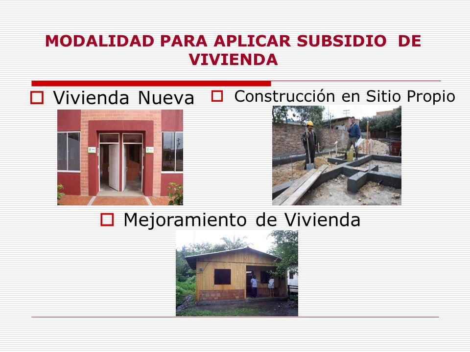 MODALIDAD PARA APLICAR SUBSIDIO DE VIVIENDA Vivienda Nueva Construcción en Sitio Propio Mejoramiento de Vivienda