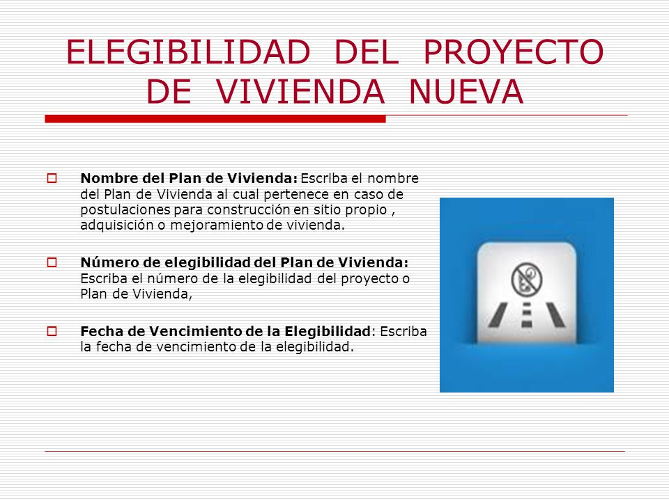 ELEGIBILIDAD DEL PROYECTO DE VIVIENDA NUEVA Nombre del Plan de Vivienda: Escriba el nombre del Plan de Vivienda al cual pertenece en caso de postulaciones para construcción en sitio propio, adquisición o mejoramiento de vivienda.