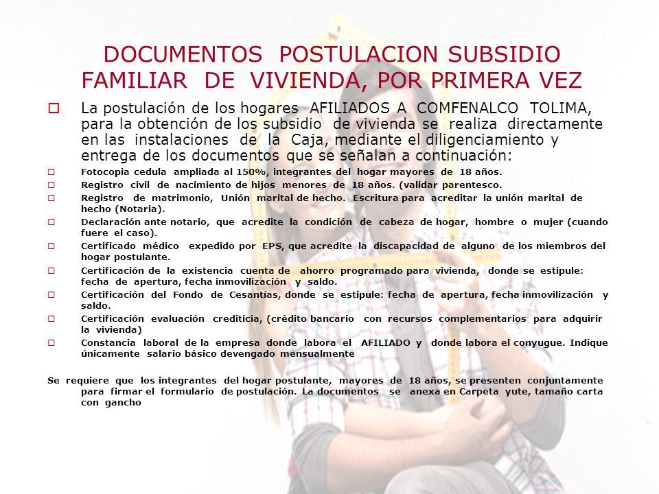 Elaboró:Departamento Subsidios de Vivienda DOCUMENTOS POSTULACION SUBSIDIO FAMILIAR DE VIVIENDA, POR PRIMERA VEZ La postulación de los hogares AFILIADOS A COMFENALCO TOLIMA, para la obtención de los subsidio de vivienda se realiza directamente en las instalaciones de la Caja, mediante el diligenciamiento y entrega de los documentos que se señalan a continuación: Fotocopia cedula ampliada al 150%, integrantes del hogar mayores de 18 años.