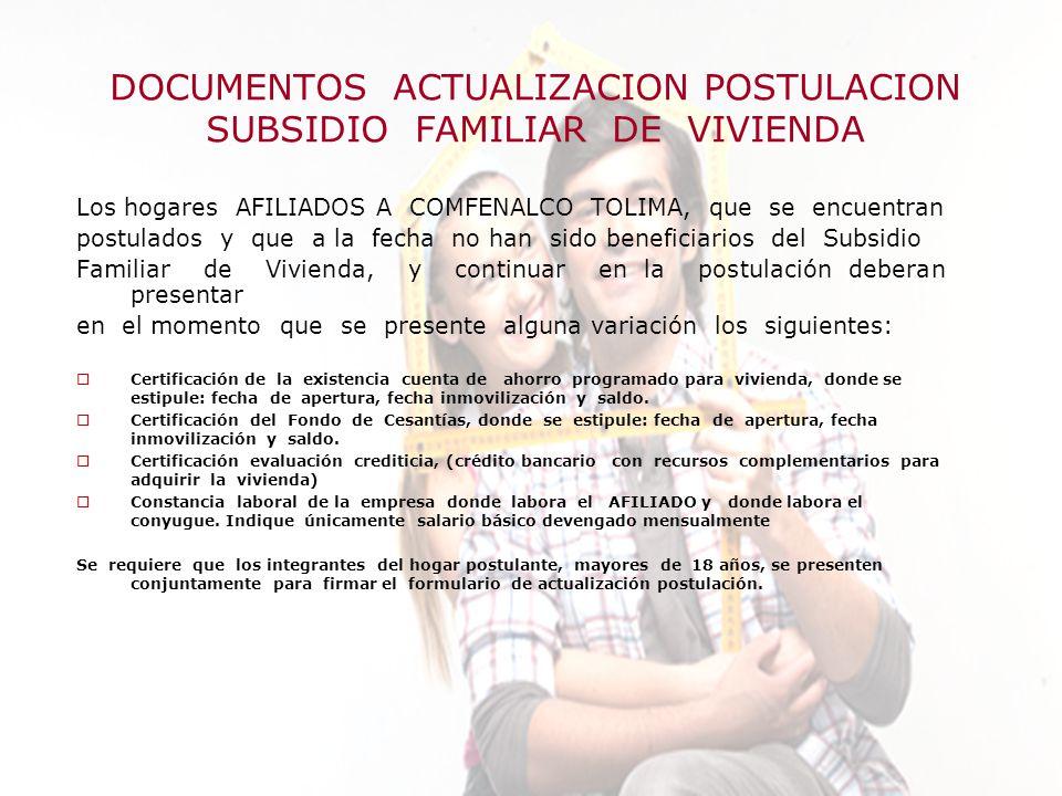 Elaboró:Departamento Subsidios de Vivienda DOCUMENTOS ACTUALIZACION POSTULACION SUBSIDIO FAMILIAR DE VIVIENDA Los hogares AFILIADOS A COMFENALCO TOLIMA, que se encuentran postulados y que a la fecha no han sido beneficiarios del Subsidio Familiar de Vivienda, y continuar en la postulación deberan presentar en el momento que se presente alguna variación los siguientes: Certificación de la existencia cuenta de ahorro programado para vivienda, donde se estipule: fecha de apertura, fecha inmovilización y saldo.