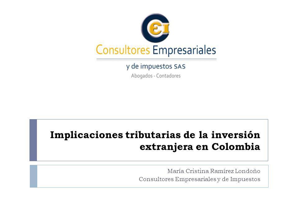 Implicaciones tributarias de la inversión extranjera en Colombia María Cristina Ramírez Londoño Consultores Empresariales y de Impuestos