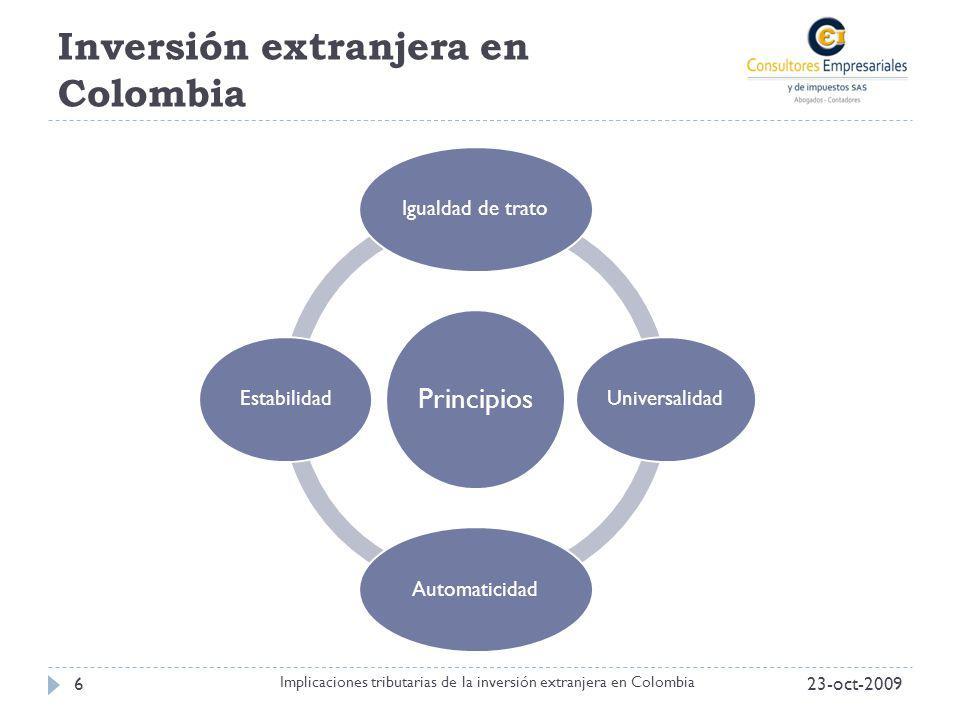 Inversión extranjera en Colombia 23-oct-20096 Implicaciones tributarias de la inversión extranjera en Colombia Principios Igualdad de tratoUniversalid
