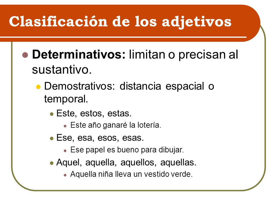 Clasificación de los adjetivos Determinativos: limitan o precisan al sustantivo. Demostrativos: distancia espacial o temporal. Este, estos, estas. Est