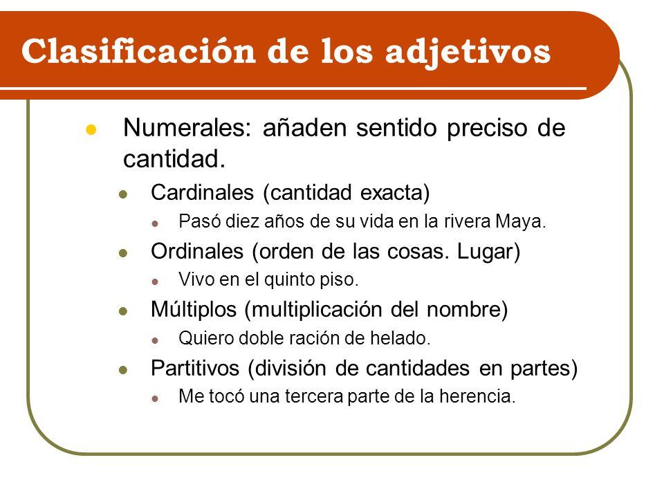 Clasificación de los adjetivos Numerales: añaden sentido preciso de cantidad. Cardinales (cantidad exacta) Pasó diez años de su vida en la rivera Maya