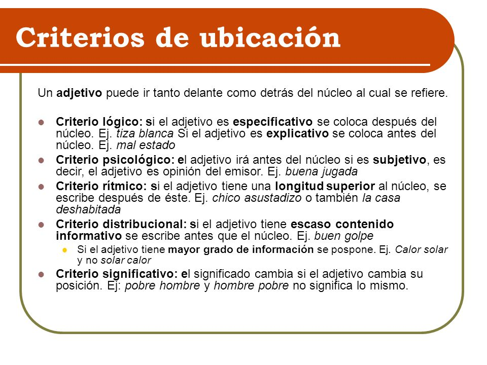 Criterios de ubicación Un adjetivo puede ir tanto delante como detrás del núcleo al cual se refiere. Criterio lógico: si el adjetivo es especificativo