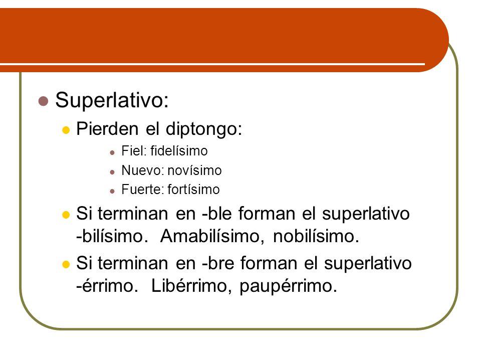 Superlativo: Pierden el diptongo: Fiel: fidelísimo Nuevo: novísimo Fuerte: fortísimo Si terminan en -ble forman el superlativo -bilísimo. Amabilísimo,