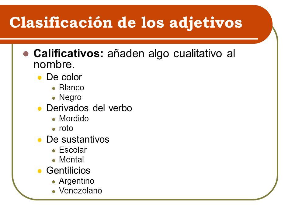 Clasificación de los adjetivos Calificativos: añaden algo cualitativo al nombre. De color Blanco Negro Derivados del verbo Mordido roto De sustantivos