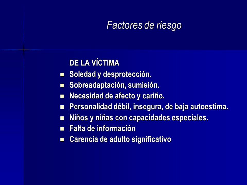 Factores de riesgo DE LA VÍCTIMA Soledad y desprotección. Soledad y desprotección. Sobreadaptación, sumisión. Sobreadaptación, sumisión. Necesidad de
