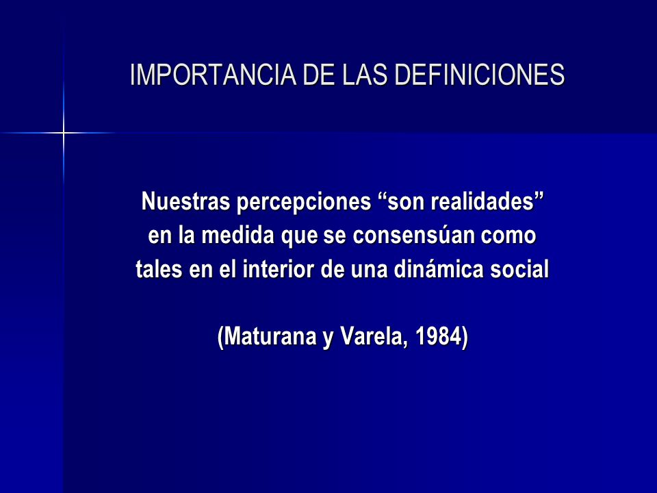 IMPORTANCIA DE LAS DEFINICIONES Nuestras percepciones son realidades en la medida que se consensúan como tales en el interior de una dinámica social (