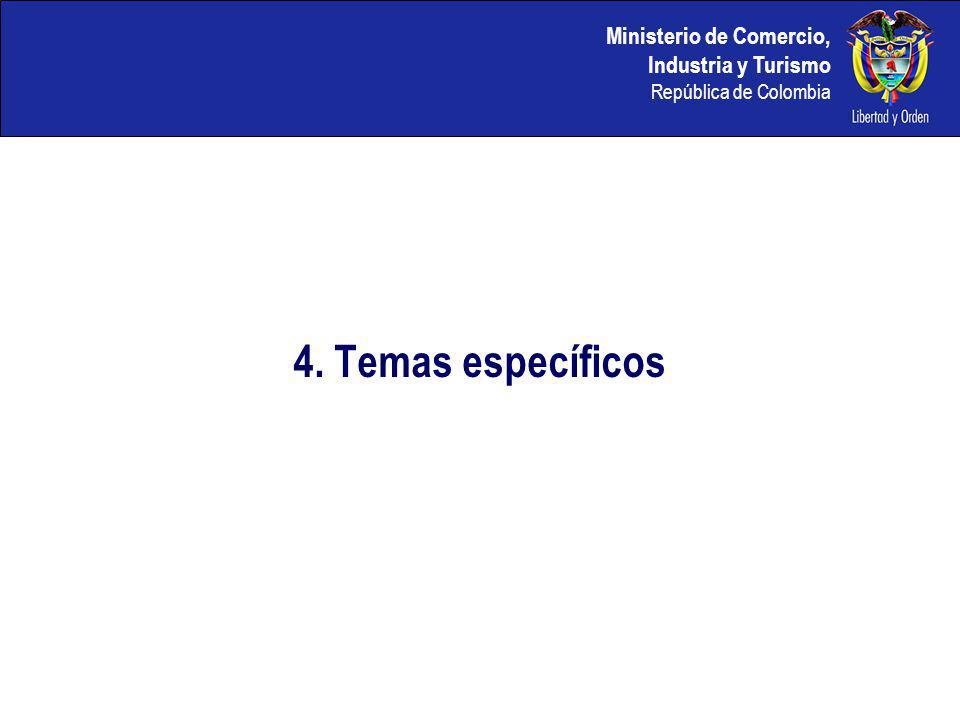 Ministerio de Comercio, Industria y Turismo República de Colombia 4. Temas específicos