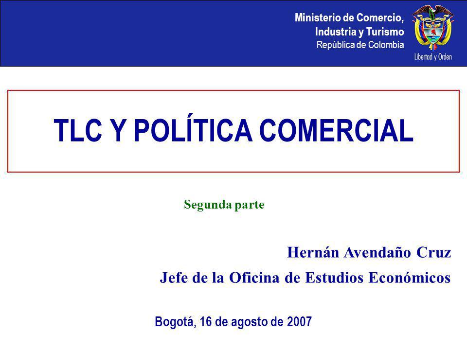 Bogotá, 16 de agosto de 2007 Hernán Avendaño Cruz Jefe de la Oficina de Estudios Económicos Segunda parte TLC Y POLÍTICA COMERCIAL
