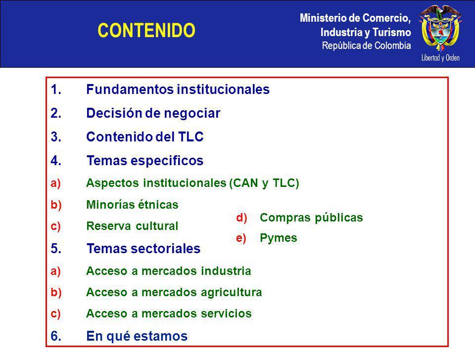 Ministerio de Comercio, Industria y Turismo República de Colombia CONTENIDO 1.Fundamentos institucionales 2.Decisión de negociar 3.Contenido del TLC 4.Temas especificos a)Aspectos institucionales (CAN y TLC) b)Minorías étnicas c)Reserva cultural 5.Temas sectoriales a)Acceso a mercados industria b)Acceso a mercados agricultura c)Acceso a mercados servicios 6.En qué estamos d)Compras públicas e)Pymes