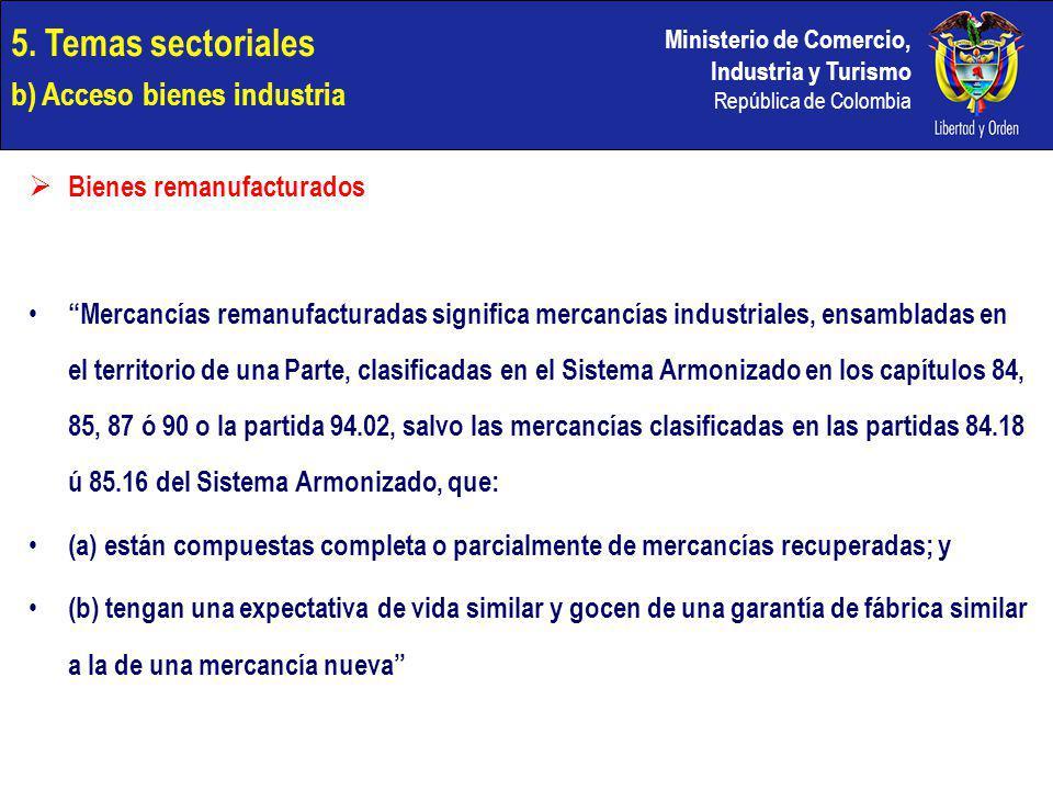 Ministerio de Comercio, Industria y Turismo República de Colombia Bienes remanufacturados Mercancías remanufacturadas significa mercancías industriales, ensambladas en el territorio de una Parte, clasificadas en el Sistema Armonizado en los capítulos 84, 85, 87 ó 90 o la partida 94.02, salvo las mercancías clasificadas en las partidas 84.18 ú 85.16 del Sistema Armonizado, que: (a) están compuestas completa o parcialmente de mercancías recuperadas; y (b) tengan una expectativa de vida similar y gocen de una garantía de fábrica similar a la de una mercancía nueva 5.