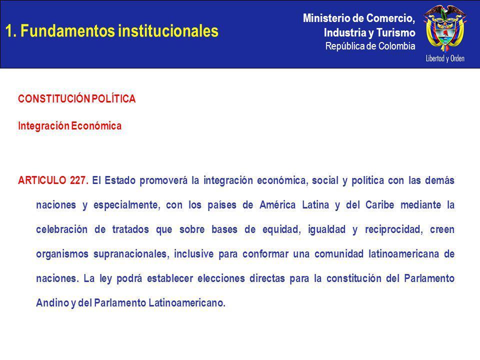 Ministerio de Comercio, Industria y Turismo República de Colombia 1. Fundamentos institucionales CONSTITUCIÓN POLÍTICA Integración Económica ARTICULO