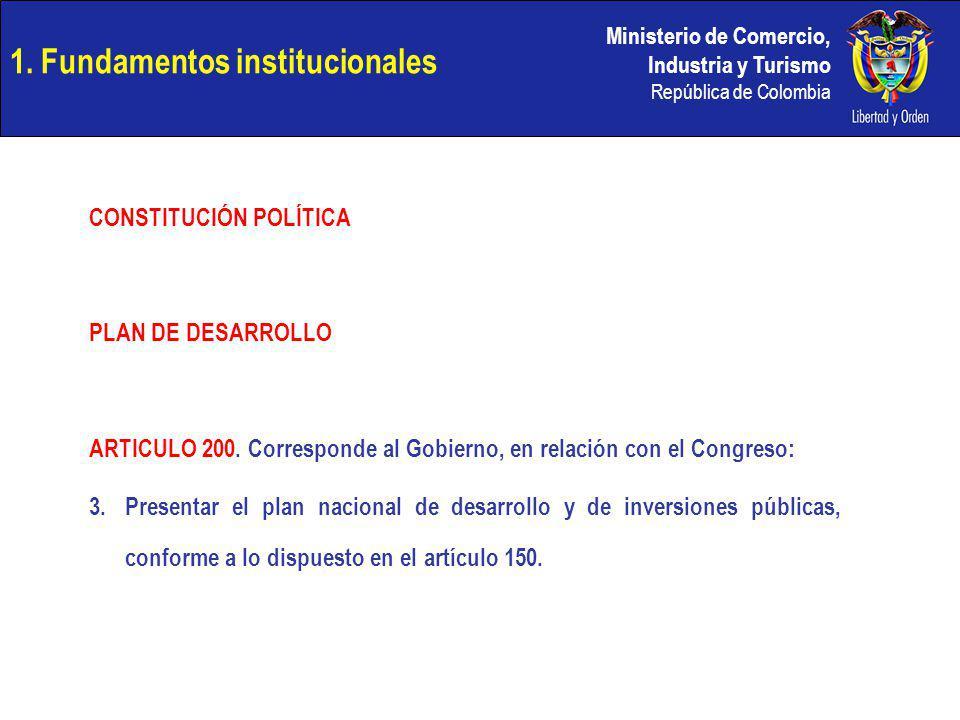 Ministerio de Comercio, Industria y Turismo República de Colombia 1. Fundamentos institucionales CONSTITUCIÓN POLÍTICA PLAN DE DESARROLLO ARTICULO 200