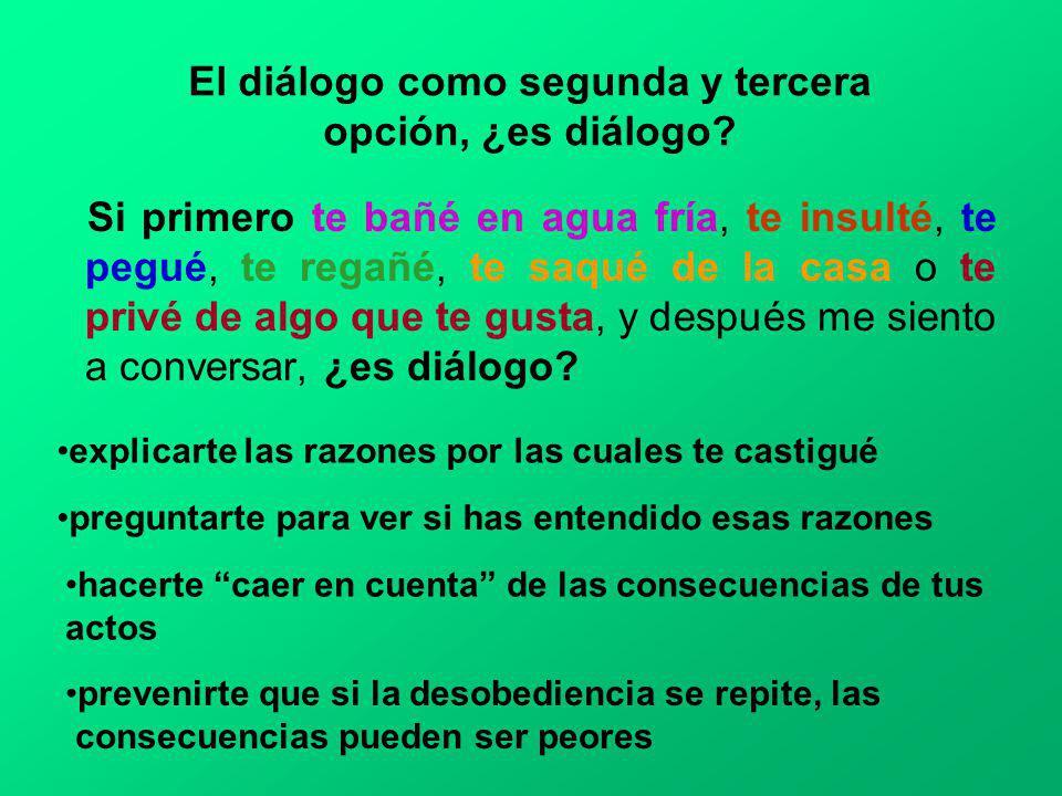 El diálogo como segunda y tercera opción, ¿es diálogo? Si primero te bañé en agua fría, te insulté, te pegué, te regañé, te saqué de la casa o te priv