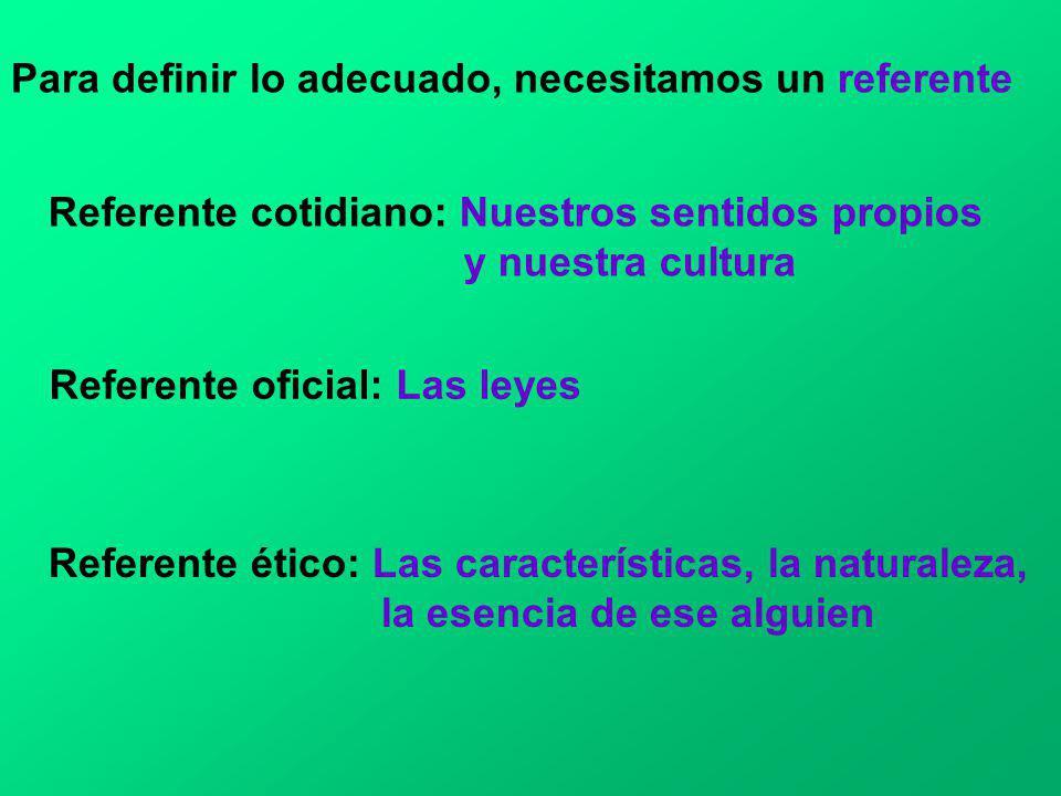 Para definir lo adecuado, necesitamos un referente Referente cotidiano: Nuestros sentidos propios y nuestra cultura Referente oficial: Las leyes Refer