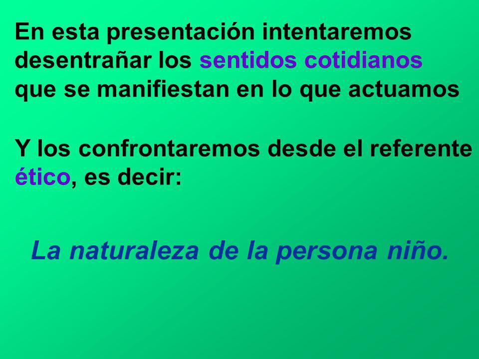 La naturaleza de la persona niño. En esta presentación intentaremos desentrañar los sentidos cotidianos que se manifiestan en lo que actuamos Y los co