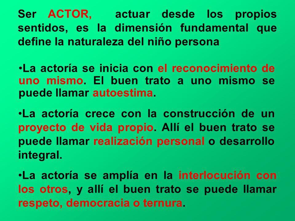 Ser ACTOR, actuar desde los propios sentidos, es la dimensión fundamental que define la naturaleza del niño persona La actoría se inicia con el recono