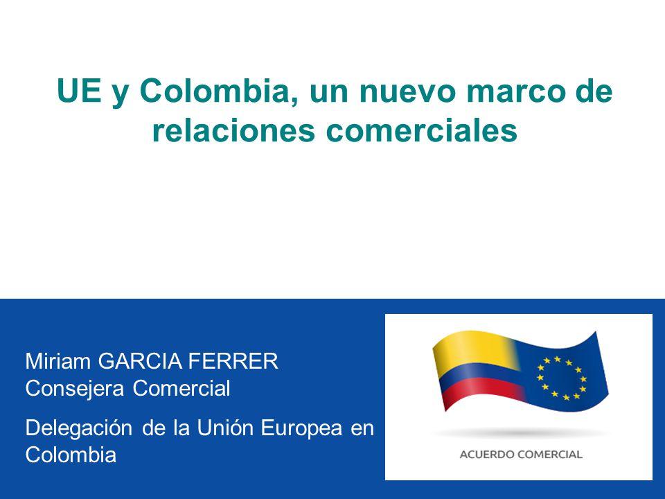 Miriam GARCIA FERRER Consejera Comercial Delegación de la Unión Europea en Colombia UE y Colombia, un nuevo marco de relaciones comerciales